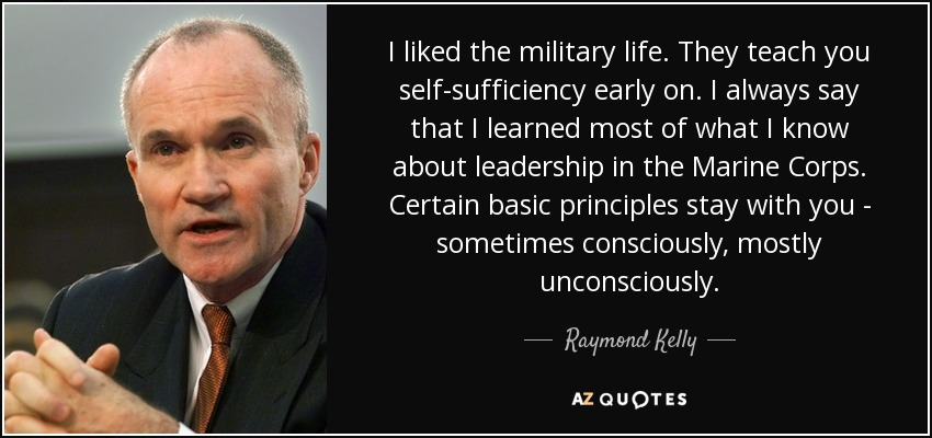 I liked the military life. They teach you self-sufficiency early on. I always say that I learned most of what I know about leadership in the Marine Corps. Certain basic principles stay with you - sometimes consciously, mostly unconsciously. - Raymond Kelly