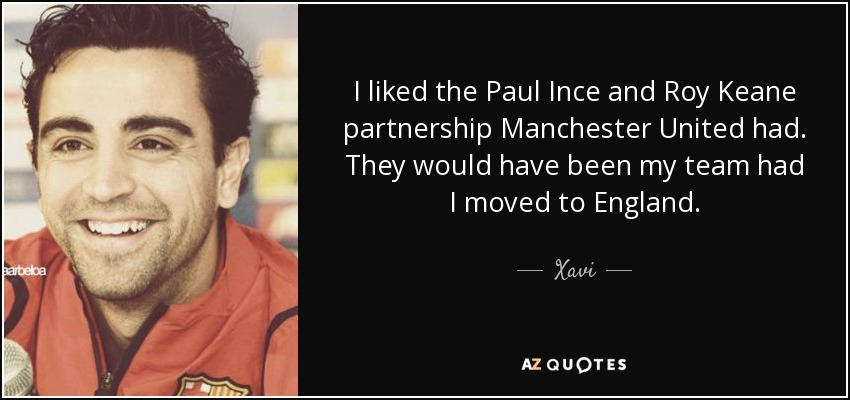 I liked the Paul Ince and Roy Keane partnership Manchester United had. They would have been my team had I moved to England. - Xavi