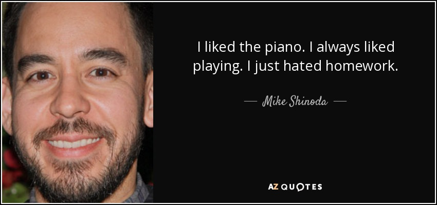 I liked the piano. I always liked playing. I just hated homework. - Mike Shinoda