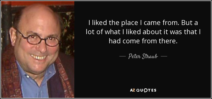 I liked the place I came from. But a lot of what I liked about it was that I had come from there. - Peter Straub