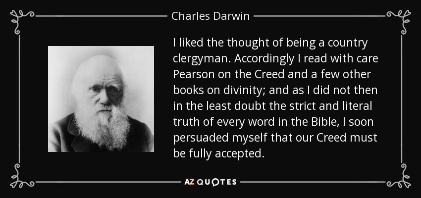 I liked the thought of being a country clergyman. Accordingly I read with care Pearson on the Creed and a few other books on divinity; and as I did not then in the least doubt the strict and literal truth of every word in the Bible, I soon persuaded myself that our Creed must be fully accepted. - Charles Darwin