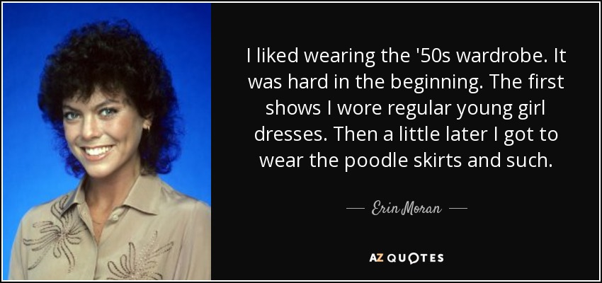 I liked wearing the '50s wardrobe. It was hard in the beginning. The first shows I wore regular young girl dresses. Then a little later I got to wear the poodle skirts and such. - Erin Moran