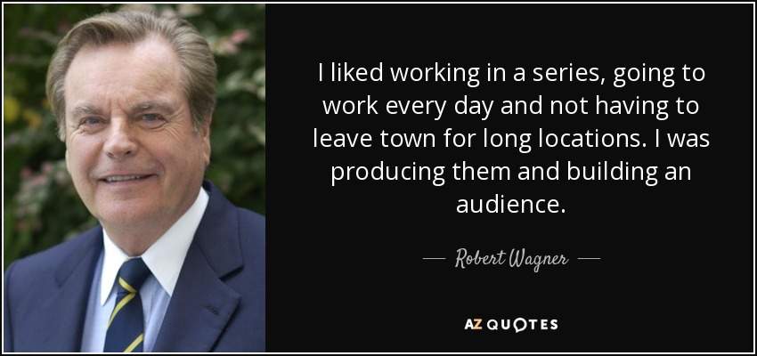 I liked working in a series, going to work every day and not having to leave town for long locations. I was producing them and building an audience. - Robert Wagner