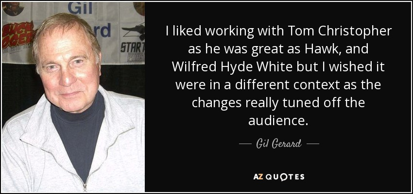 I liked working with Tom Christopher as he was great as Hawk, and Wilfred Hyde White but I wished it were in a different context as the changes really tuned off the audience. - Gil Gerard