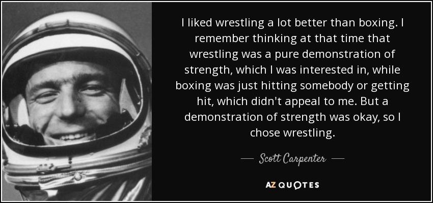 I liked wrestling a lot better than boxing. I remember thinking at that time that wrestling was a pure demonstration of strength, which I was interested in, while boxing was just hitting somebody or getting hit, which didn't appeal to me. But a demonstration of strength was okay, so I chose wrestling. - Scott Carpenter