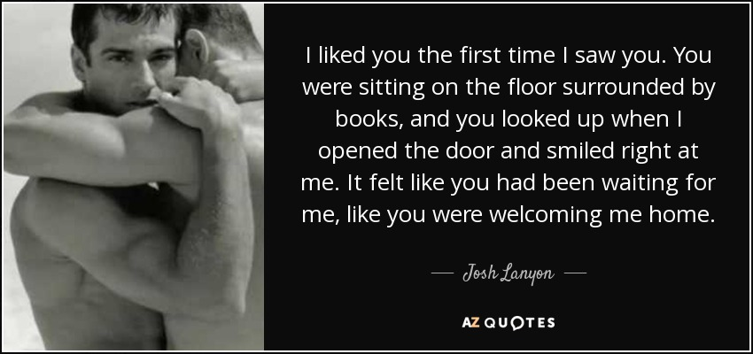 I liked you the first time I saw you. You were sitting on the floor surrounded by books, and you looked up when I opened the door and smiled right at me. It felt like you had been waiting for me, like you were welcoming me home. - Josh Lanyon