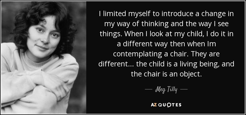 I limited myself to introduce a change in my way of thinking and the way I see things. When I look at my child, I do it in a different way then when Im contemplating a chair. They are different... the child is a living being, and the chair is an object. - Meg Tilly