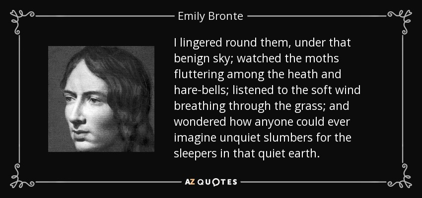 I lingered round them, under that benign sky; watched the moths fluttering among the heath and hare-bells; listened to the soft wind breathing through the grass; and wondered how anyone could ever imagine unquiet slumbers for the sleepers in that quiet earth. - Emily Bronte