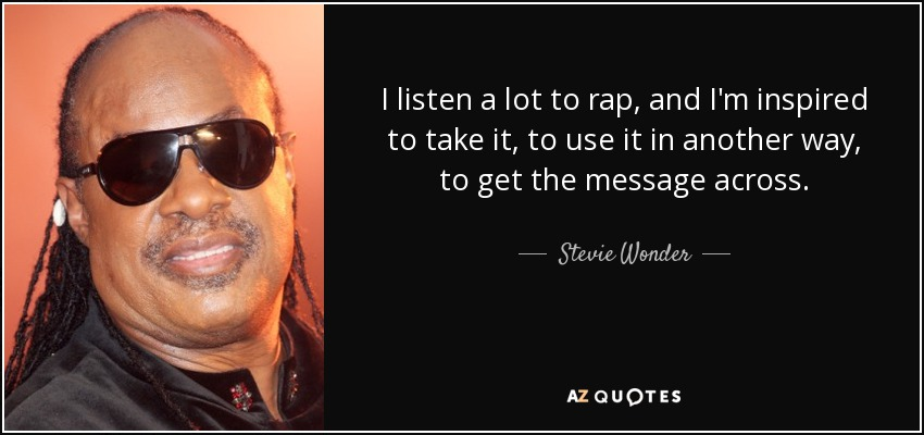 I listen a lot to rap, and I'm inspired to take it, to use it in another way, to get the message across. - Stevie Wonder
