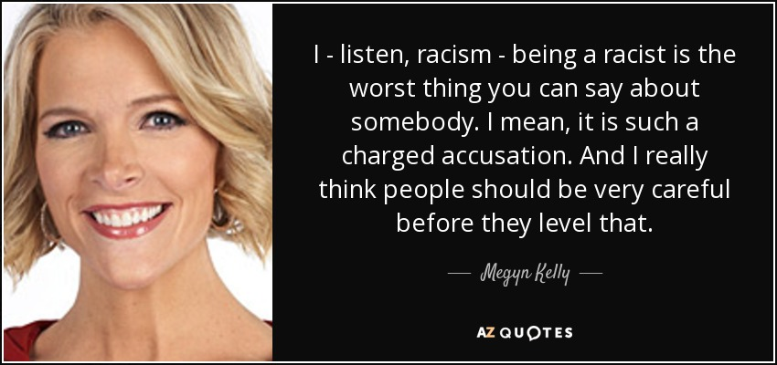 I - listen, racism - being a racist is the worst thing you can say about somebody. I mean, it is such a charged accusation. And I really think people should be very careful before they level that. - Megyn Kelly