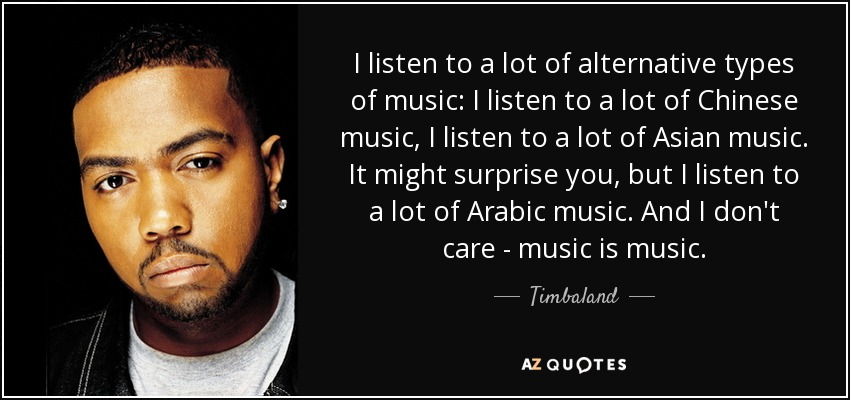 I listen to a lot of alternative types of music: I listen to a lot of Chinese music, I listen to a lot of Asian music. It might surprise you, but I listen to a lot of Arabic music. And I don't care - music is music. - Timbaland