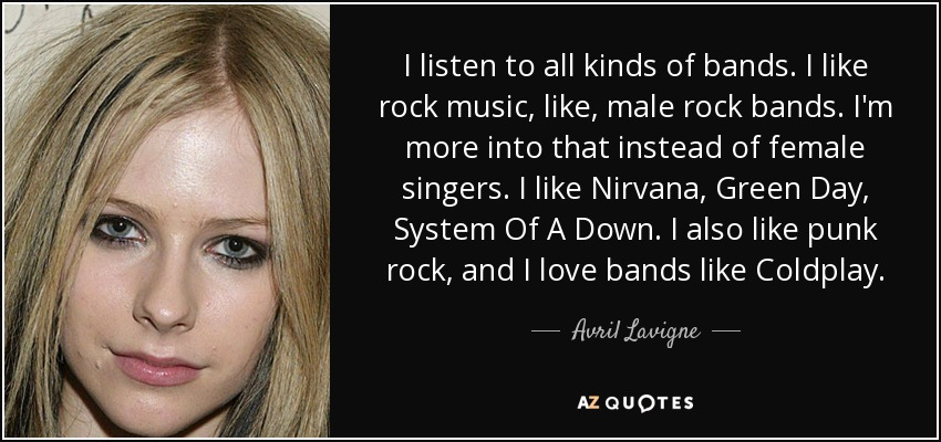 I listen to all kinds of bands. I like rock music, like, male rock bands. I'm more into that instead of female singers. I like Nirvana, Green Day, System Of A Down. I also like punk rock, and I love bands like Coldplay. - Avril Lavigne