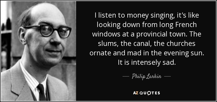 I listen to money singing, it's like looking down from long French windows at a provincial town. The slums, the canal, the churches ornate and mad in the evening sun. It is intensely sad. - Philip Larkin