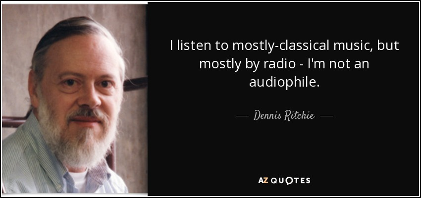 I listen to mostly-classical music, but mostly by radio - I'm not an audiophile. - Dennis Ritchie