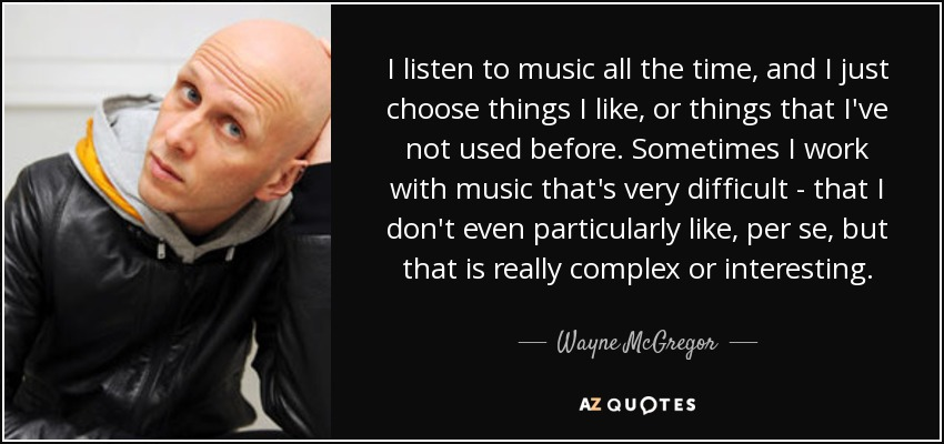 I listen to music all the time, and I just choose things I like, or things that I've not used before. Sometimes I work with music that's very difficult - that I don't even particularly like, per se, but that is really complex or interesting. - Wayne McGregor