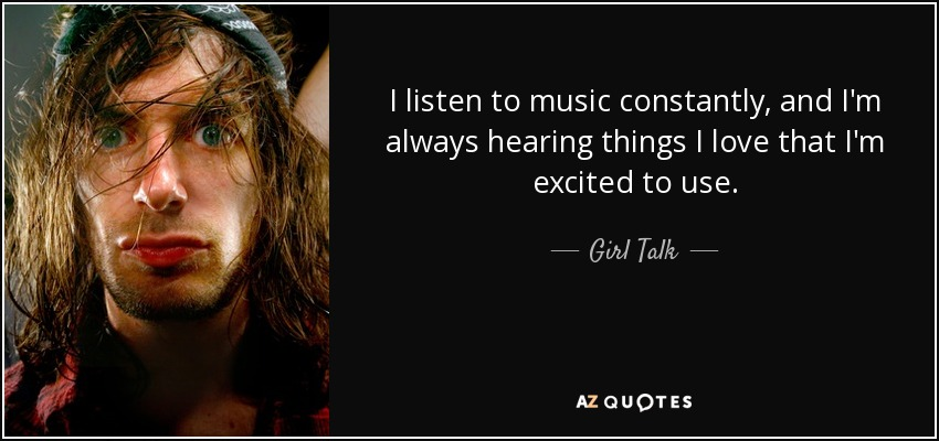 I listen to music constantly, and I'm always hearing things I love that I'm excited to use. - Girl Talk