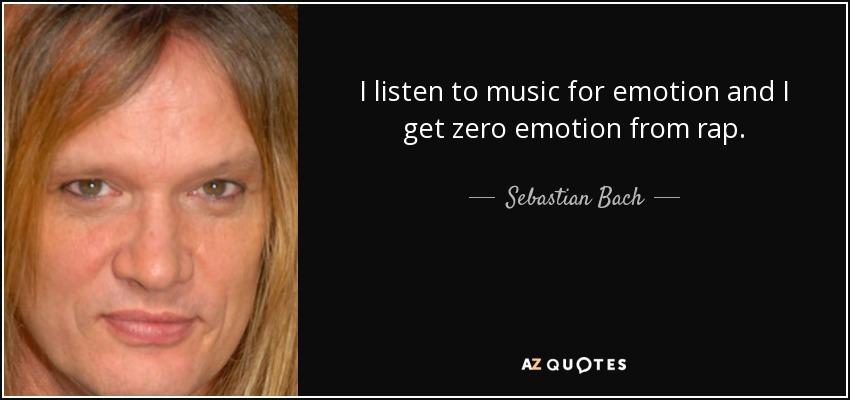 I listen to music for emotion and I get zero emotion from rap. - Sebastian Bach