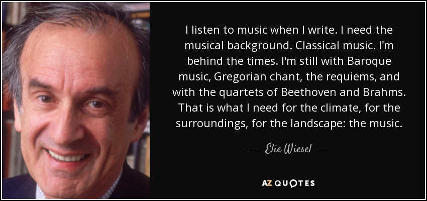 I listen to music when I write. I need the musical background. Classical music. I'm behind the times. I'm still with Baroque music, Gregorian chant, the requiems, and with the quartets of Beethoven and Brahms. That is what I need for the climate, for the surroundings, for the landscape: the music. - Elie Wiesel