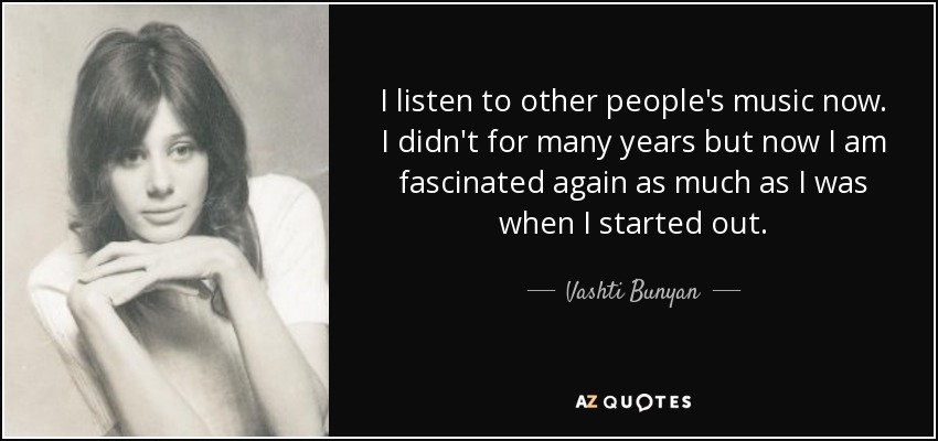 I listen to other people's music now. I didn't for many years but now I am fascinated again as much as I was when I started out. - Vashti Bunyan