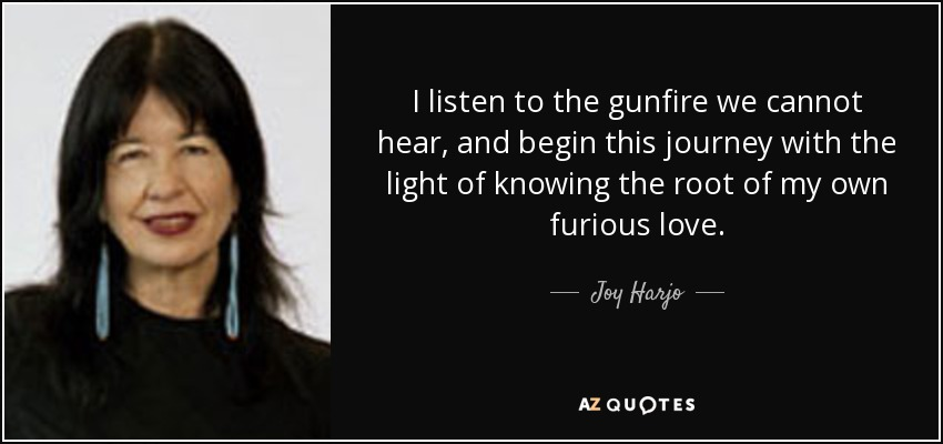 I listen to the gunfire we cannot hear, and begin this journey with the light of knowing the root of my own furious love. - Joy Harjo