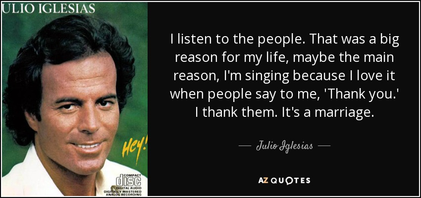I listen to the people. That was a big reason for my life, maybe the main reason, I'm singing because I love it when people say to me, 'Thank you.' I thank them. It's a marriage. - Julio Iglesias