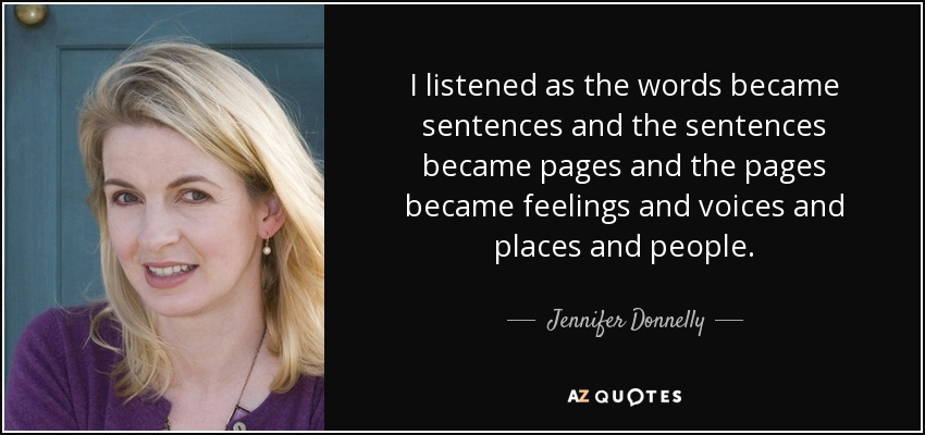 I listened as the words became sentences and the sentences became pages and the pages became feelings and voices and places and people. - Jennifer Donnelly