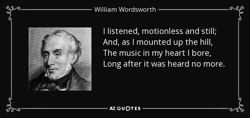 I listened, motionless and still; And, as I mounted up the hill, The music in my heart I bore, Long after it was heard no more. - William Wordsworth