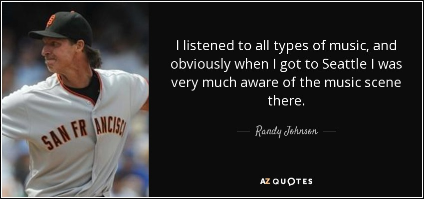I listened to all types of music, and obviously when I got to Seattle I was very much aware of the music scene there. - Randy Johnson