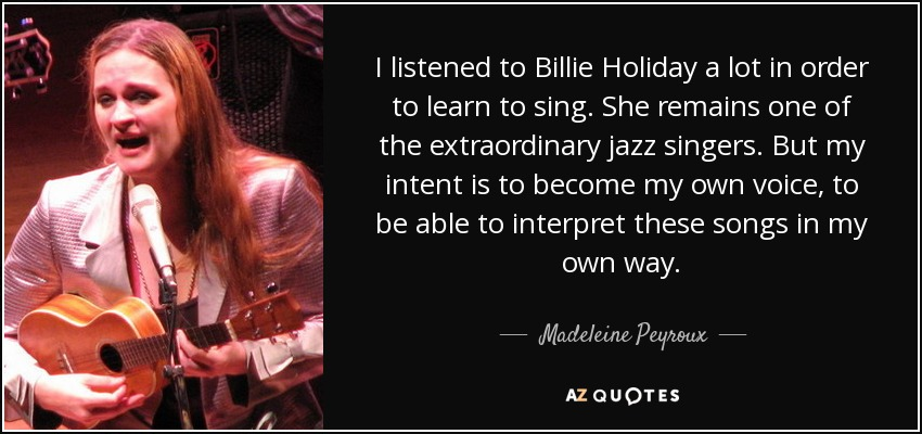 I listened to Billie Holiday a lot in order to learn to sing. She remains one of the extraordinary jazz singers. But my intent is to become my own voice, to be able to interpret these songs in my own way. - Madeleine Peyroux