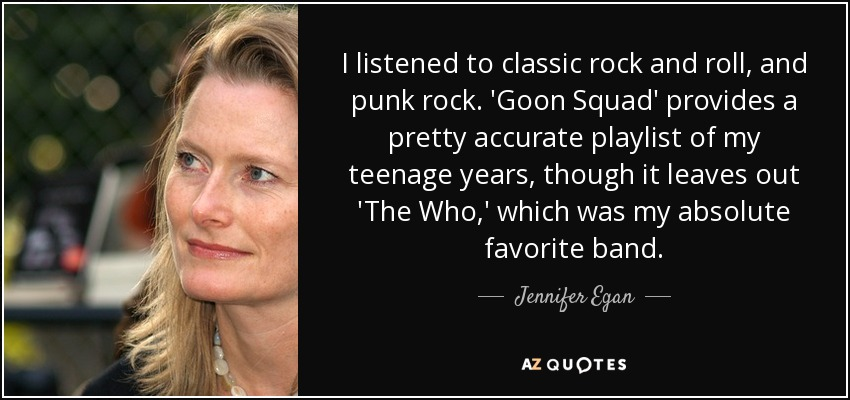 I listened to classic rock and roll, and punk rock. 'Goon Squad' provides a pretty accurate playlist of my teenage years, though it leaves out 'The Who,' which was my absolute favorite band. - Jennifer Egan