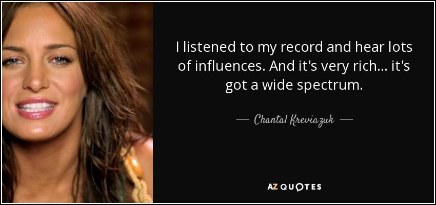 I listened to my record and hear lots of influences. And it's very rich... it's got a wide spectrum. - Chantal Kreviazuk