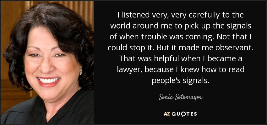 I listened very, very carefully to the world around me to pick up the signals of when trouble was coming. Not that I could stop it. But it made me observant. That was helpful when I became a lawyer, because I knew how to read people's signals. - Sonia Sotomayor