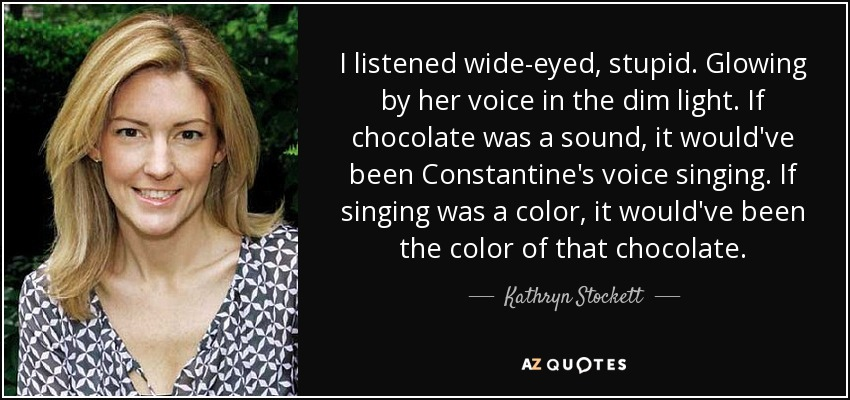 I listened wide-eyed, stupid. Glowing by her voice in the dim light. If chocolate was a sound, it would've been Constantine's voice singing. If singing was a color, it would've been the color of that chocolate. - Kathryn Stockett