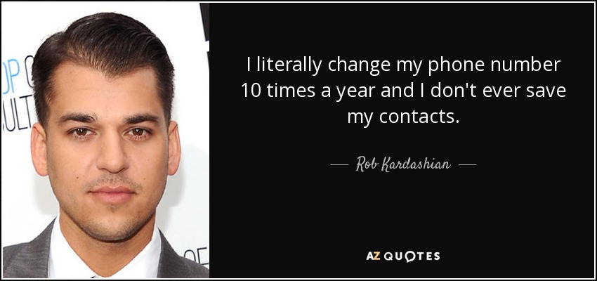 I literally change my phone number 10 times a year and I don't ever save my contacts. - Rob Kardashian