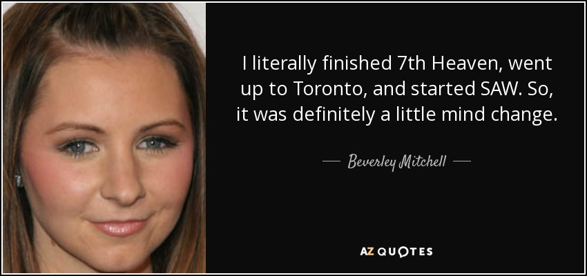 I literally finished 7th Heaven, went up to Toronto, and started SAW. So, it was definitely a little mind change. - Beverley Mitchell