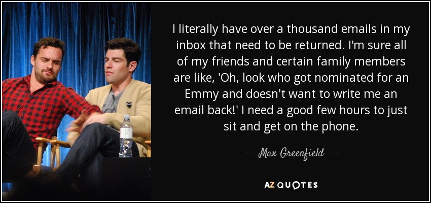 I literally have over a thousand emails in my inbox that need to be returned. I'm sure all of my friends and certain family members are like, 'Oh, look who got nominated for an Emmy and doesn't want to write me an email back!' I need a good few hours to just sit and get on the phone. - Max Greenfield