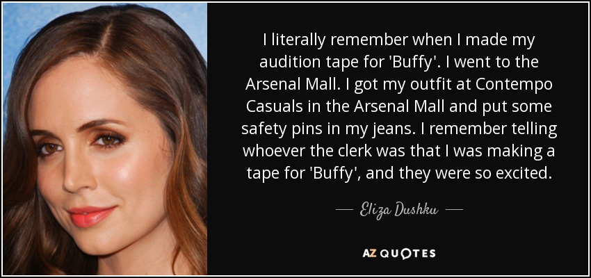 I literally remember when I made my audition tape for 'Buffy'. I went to the Arsenal Mall. I got my outfit at Contempo Casuals in the Arsenal Mall and put some safety pins in my jeans. I remember telling whoever the clerk was that I was making a tape for 'Buffy', and they were so excited. - Eliza Dushku