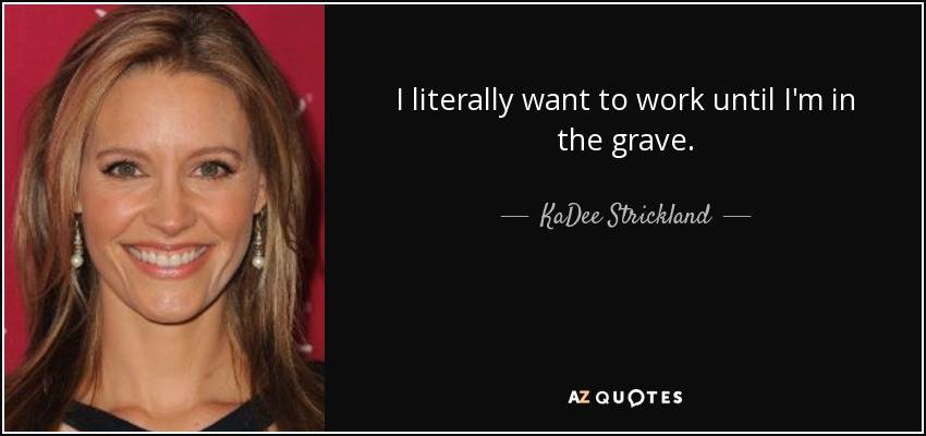 I literally want to work until I'm in the grave. - KaDee Strickland