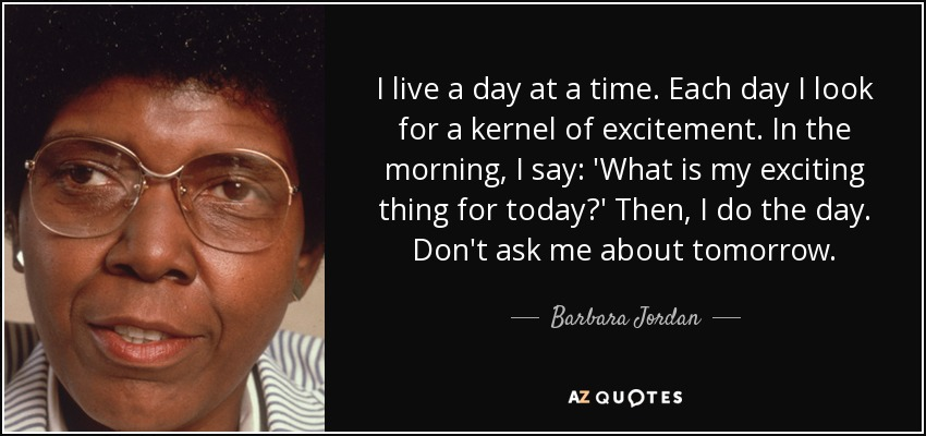 I live a day at a time. Each day I look for a kernel of excitement. In the morning, I say: 'What is my exciting thing for today?' Then, I do the day. Don't ask me about tomorrow. - Barbara Jordan
