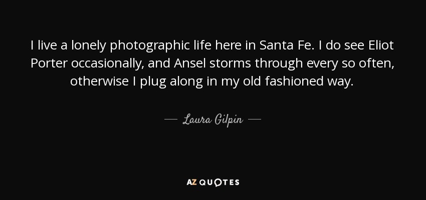 I live a lonely photographic life here in Santa Fe. I do see Eliot Porter occasionally, and Ansel storms through every so often, otherwise I plug along in my old fashioned way. - Laura Gilpin
