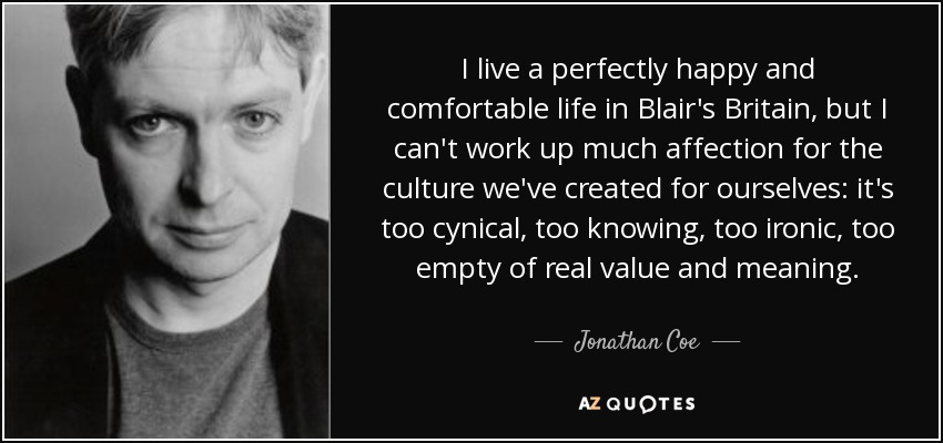 I live a perfectly happy and comfortable life in Blair's Britain, but I can't work up much affection for the culture we've created for ourselves: it's too cynical, too knowing, too ironic, too empty of real value and meaning. - Jonathan Coe