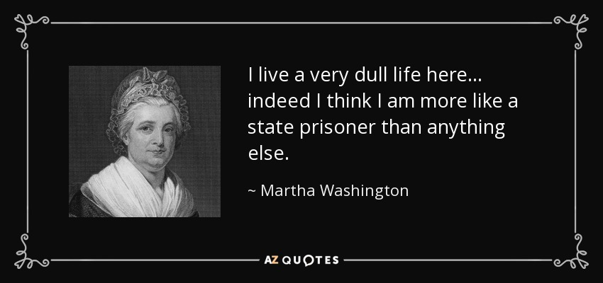 I live a very dull life here... indeed I think I am more like a state prisoner than anything else. - Martha Washington
