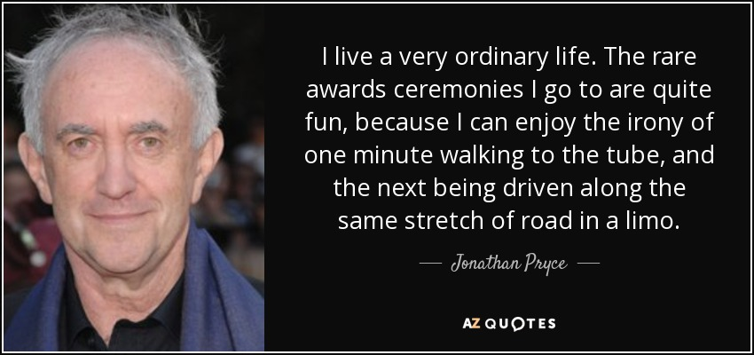 I live a very ordinary life. The rare awards ceremonies I go to are quite fun, because I can enjoy the irony of one minute walking to the tube, and the next being driven along the same stretch of road in a limo. - Jonathan Pryce