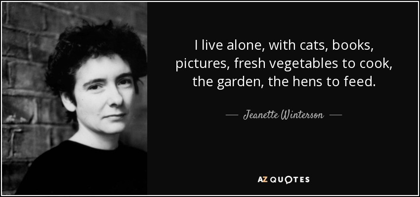 I live alone, with cats, books, pictures, fresh vegetables to cook, the garden, the hens to feed. - Jeanette Winterson
