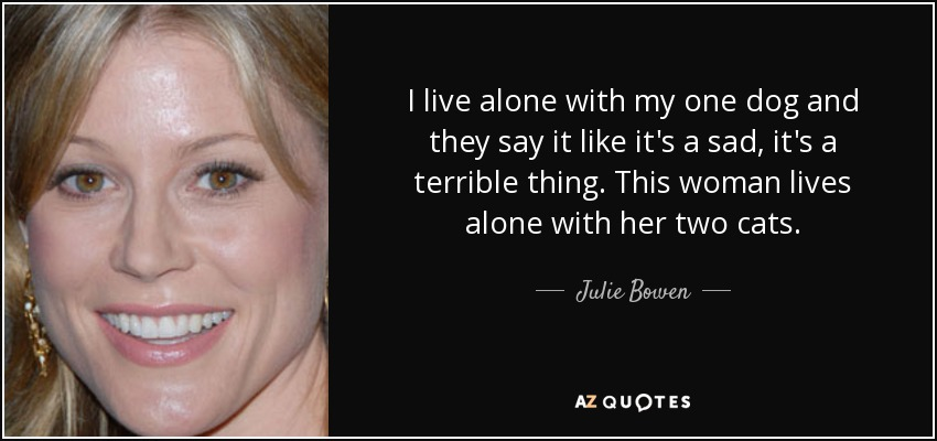 I live alone with my one dog and they say it like it's a sad, it's a terrible thing. This woman lives alone with her two cats. - Julie Bowen