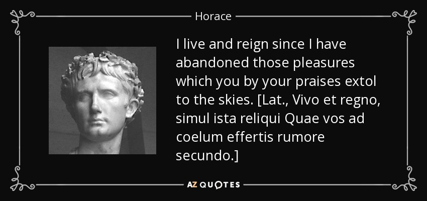 I live and reign since I have abandoned those pleasures which you by your praises extol to the skies. [Lat., Vivo et regno, simul ista reliqui Quae vos ad coelum effertis rumore secundo.] - Horace