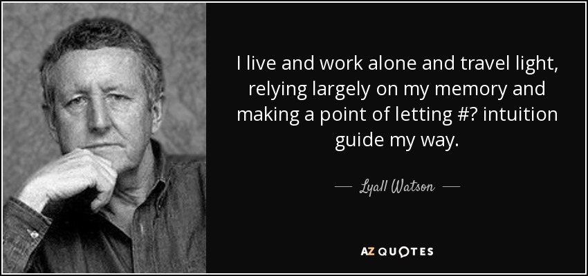 I live and work alone and travel light, relying largely on my memory and making a point of letting #‎ intuition guide my way. - Lyall Watson