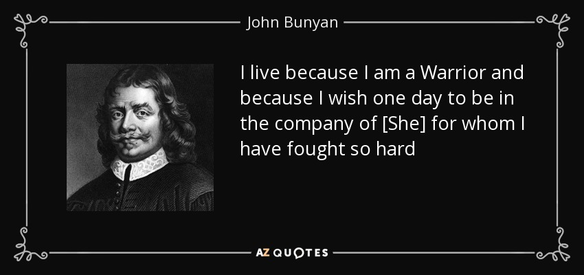 I live because I am a Warrior and because I wish one day to be in the company of [She] for whom I have fought so hard - John Bunyan