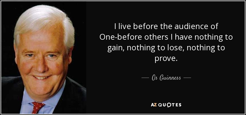 I live before the audience of One-before others I have nothing to gain, nothing to lose, nothing to prove. - Os Guinness