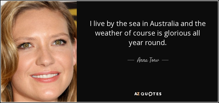 I live by the sea in Australia and the weather of course is glorious all year round. - Anna Torv